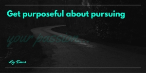 Get purposeful about pursuing